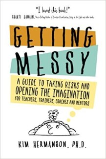 Getting Messy: A Guide to Taking Risks and Opening the Imagination for Teachers, Trainers, Coaches and Mentors
