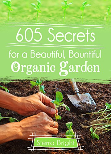 605 Secrets For A Beautiful, Bountiful Organic Garden: Insider Secrets From A Gardening Superstar by Sierra Bright