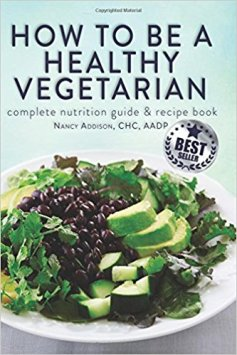 How to Be a Healthy Vegetarian: Complete Nutrition Guide & Recipe Book Nancy Addison