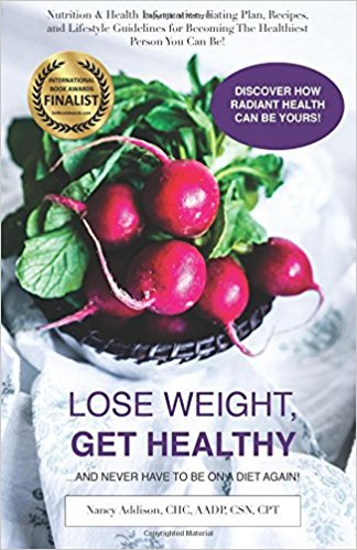 Lose Weight, Get Healthy ...And Never Have to Be on a Diet Again!: Nutrition & Health Information, Eating Plan, Recipes, and Lifestyle Guidelines for Becoming the Healthiest Person You Can Be Nancy Addison