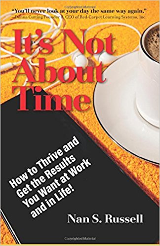 It's Not About Time: How to Thrive and Get the Results You Want at Work and in Life!