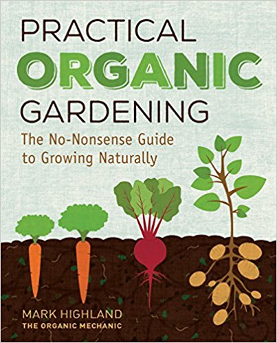 Practical Organic Gardening: The No-Nonsense Guide to Growing Naturally by Mark Highland The Organic Mechanic