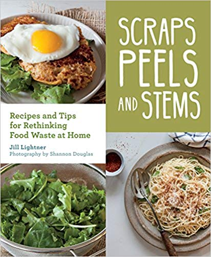 Scraps, Peels, and Stems: Recipes and Tips for Rethinking Food Waste at Home Jill Lightner