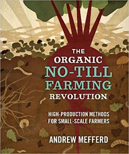 The Organic No-Till Farming Revolution- High-ProductionMethodsforSmall-ScaleFarmers