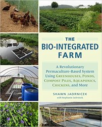 Bio-Integrated Farm A Revolutionary Permaculture-Based System Using Greenhouses, Ponds, Compost Piles, Aquaponics, Chickens, and More