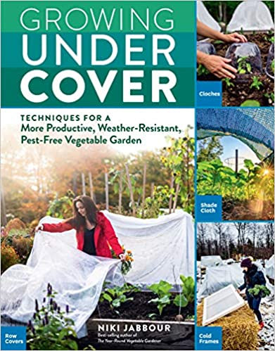 Growing Under Cover- Techniques for a More Productive, Weather-Resistant, Pest-Free Vegetable Garden