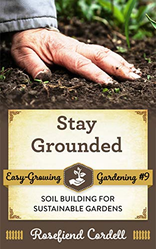 Stay Grounded- Soil Building for Sustainable Gardens (Easy-Growing Gardening Book 9)